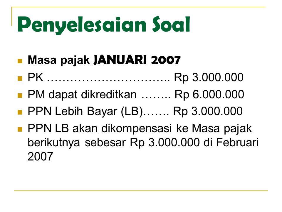 Penyelesaian Soal Masa pajak JANUARI 2007 PK ………………………….. Rp 3.000.000 PM dapat dikreditkan …….. Rp 6.000.000 PPN Lebih Bayar (LB)……. Rp 3.000.000 PPN