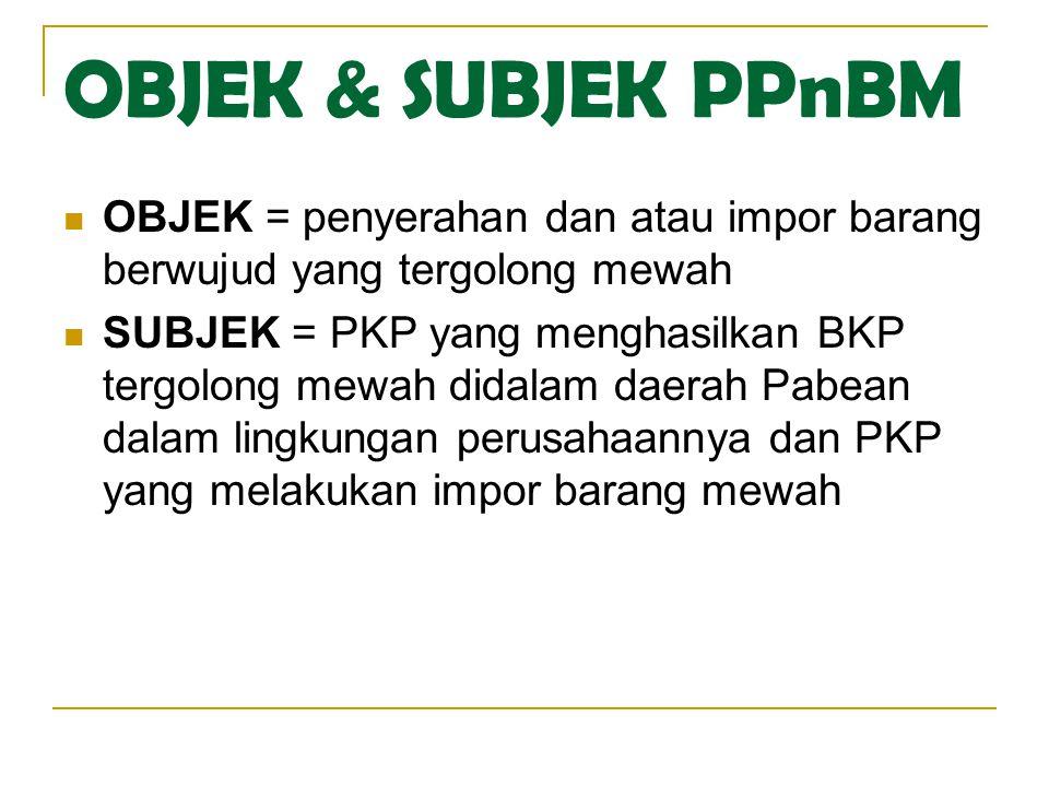 OBJEK & SUBJEK PPnBM OBJEK = penyerahan dan atau impor barang berwujud yang tergolong mewah SUBJEK = PKP yang menghasilkan BKP tergolong mewah didalam