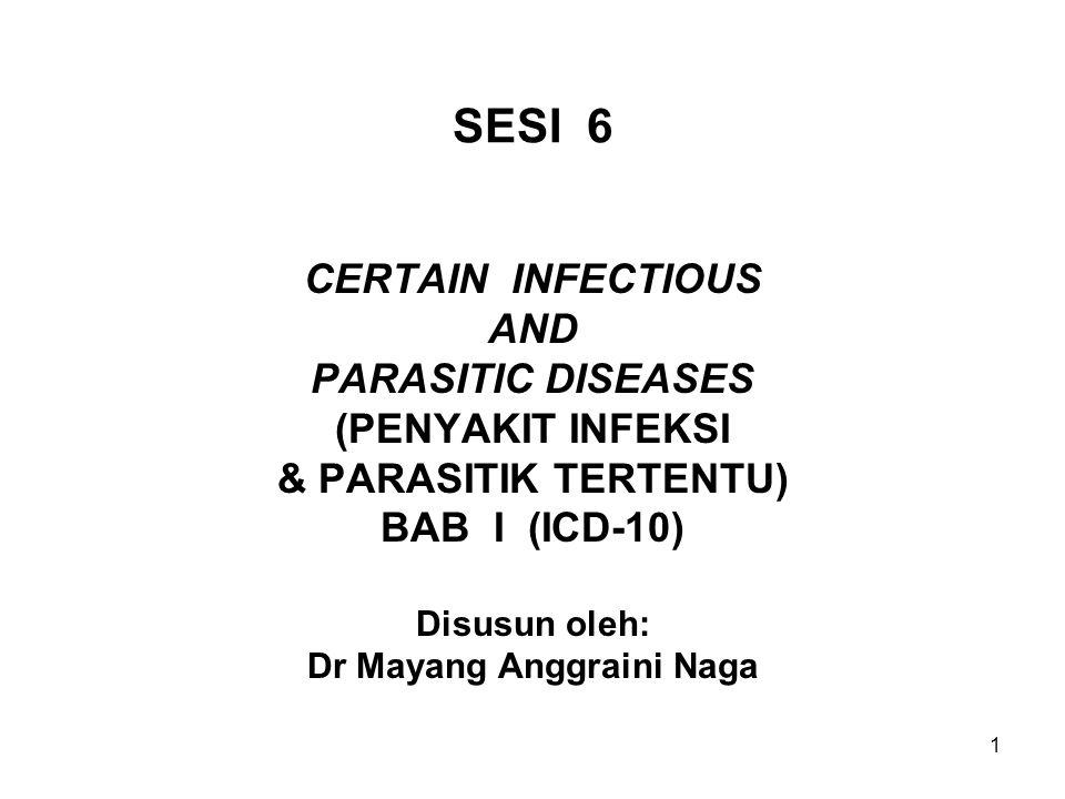 1 SESI 6 CERTAIN INFECTIOUS AND PARASITIC DISEASES (PENYAKIT INFEKSI & PARASITIK TERTENTU) BAB I (ICD-10) Disusun oleh: Dr Mayang Anggraini Naga