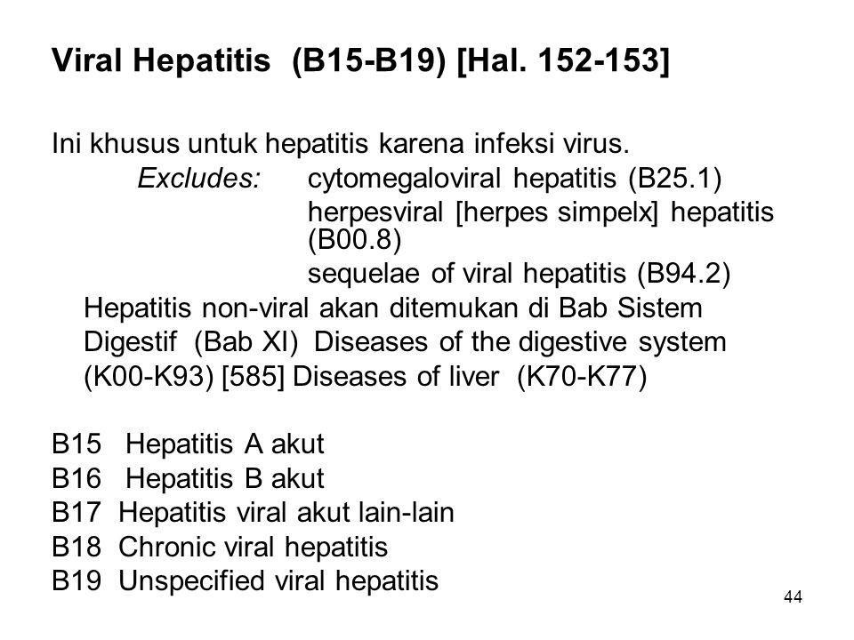 44 Viral Hepatitis (B15-B19) [Hal.152-153] Ini khusus untuk hepatitis karena infeksi virus.