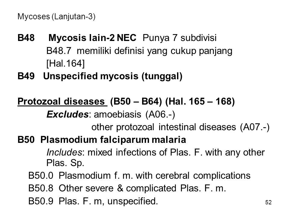 52 Mycoses (Lanjutan-3) B48 Mycosis lain-2 NEC Punya 7 subdivisi B48.7 memiliki definisi yang cukup panjang [Hal.164] B49 Unspecified mycosis (tunggal) Protozoal diseases (B50 – B64) (Hal.
