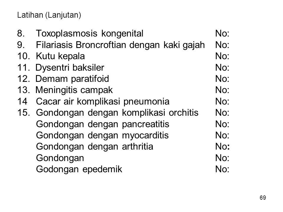69 Latihan (Lanjutan) 8.Toxoplasmosis kongenitalNo: 9.Filariasis Broncroftian dengan kaki gajahNo: 10.Kutu kepalaNo: 11.