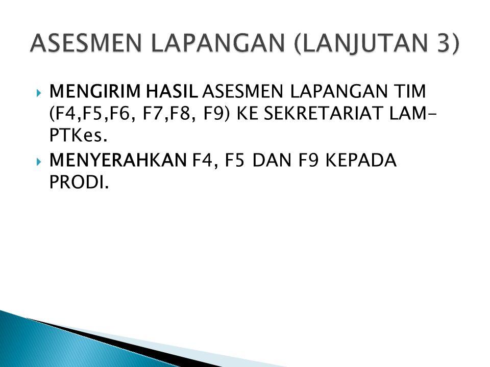  MENGIRIM HASIL ASESMEN LAPANGAN TIM (F4,F5,F6, F7,F8, F9) KE SEKRETARIAT LAM- PTKes.  MENYERAHKAN F4, F5 DAN F9 KEPADA PRODI.