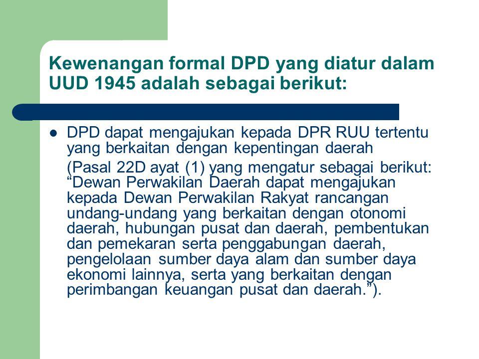 Kewenangan formal DPD yang diatur dalam UUD 1945 adalah sebagai berikut: DPD dapat mengajukan kepada DPR RUU tertentu yang berkaitan dengan kepentinga