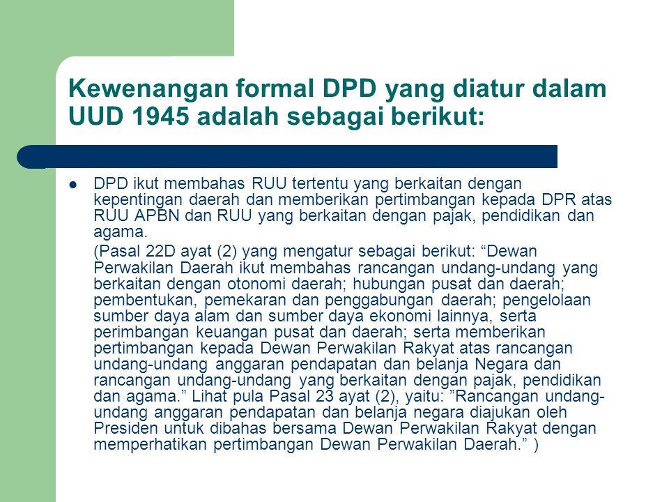 Kewenangan formal DPD yang diatur dalam UUD 1945 adalah sebagai berikut: DPD ikut membahas RUU tertentu yang berkaitan dengan kepentingan daerah dan m