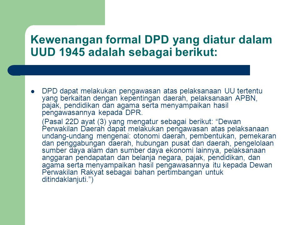 Kewenangan formal DPD yang diatur dalam UUD 1945 adalah sebagai berikut: DPD dapat melakukan pengawasan atas pelaksanaan UU tertentu yang berkaitan de