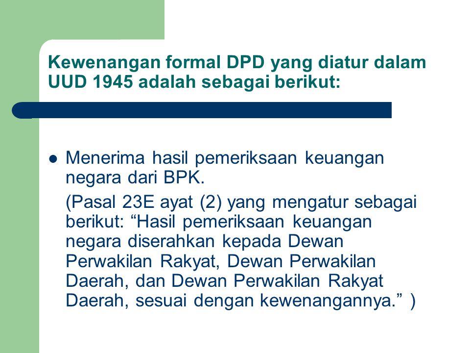 Kewenangan formal DPD yang diatur dalam UUD 1945 adalah sebagai berikut: Menerima hasil pemeriksaan keuangan negara dari BPK. (Pasal 23E ayat (2) yang