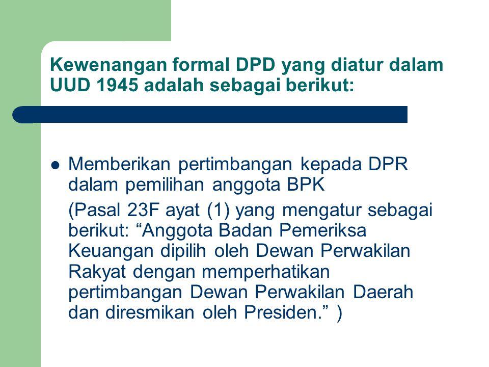 Kewenangan formal DPD yang diatur dalam UUD 1945 adalah sebagai berikut: Memberikan pertimbangan kepada DPR dalam pemilihan anggota BPK (Pasal 23F aya