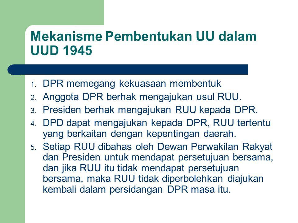 Mekanisme Pembentukan UU dalam UUD 1945 1. DPR memegang kekuasaan membentuk 2. Anggota DPR berhak mengajukan usul RUU. 3. Presiden berhak mengajukan R