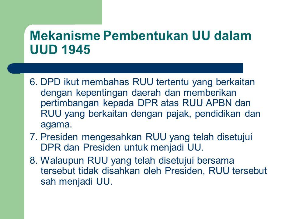 Mekanisme Pembentukan UU dalam UUD 1945 6. DPD ikut membahas RUU tertentu yang berkaitan dengan kepentingan daerah dan memberikan pertimbangan kepada