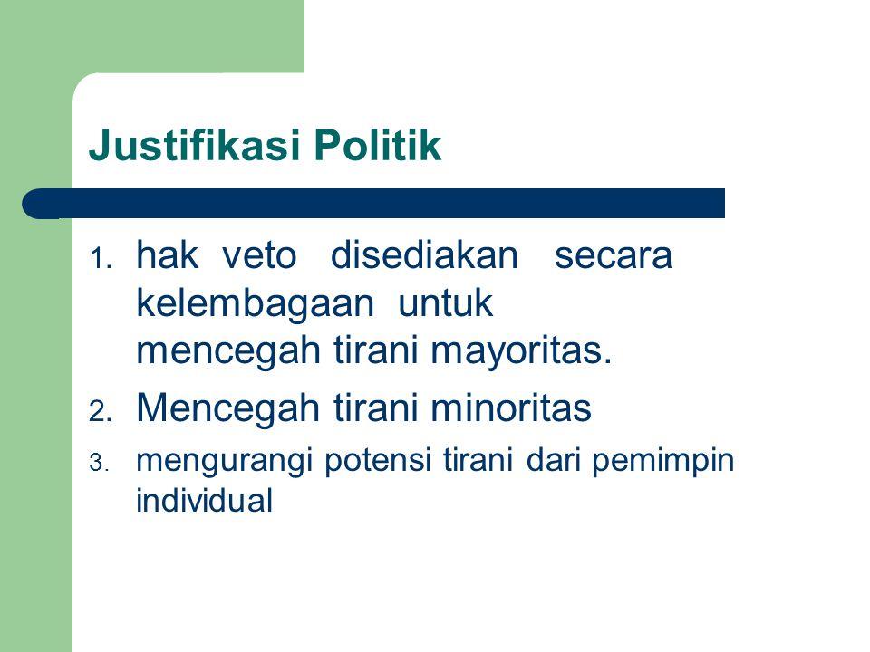 Justifikasi Politik 1. hak veto disediakan secara kelembagaan untuk mencegah tirani mayoritas. 2. Mencegah tirani minoritas 3. mengurangi potensi tira