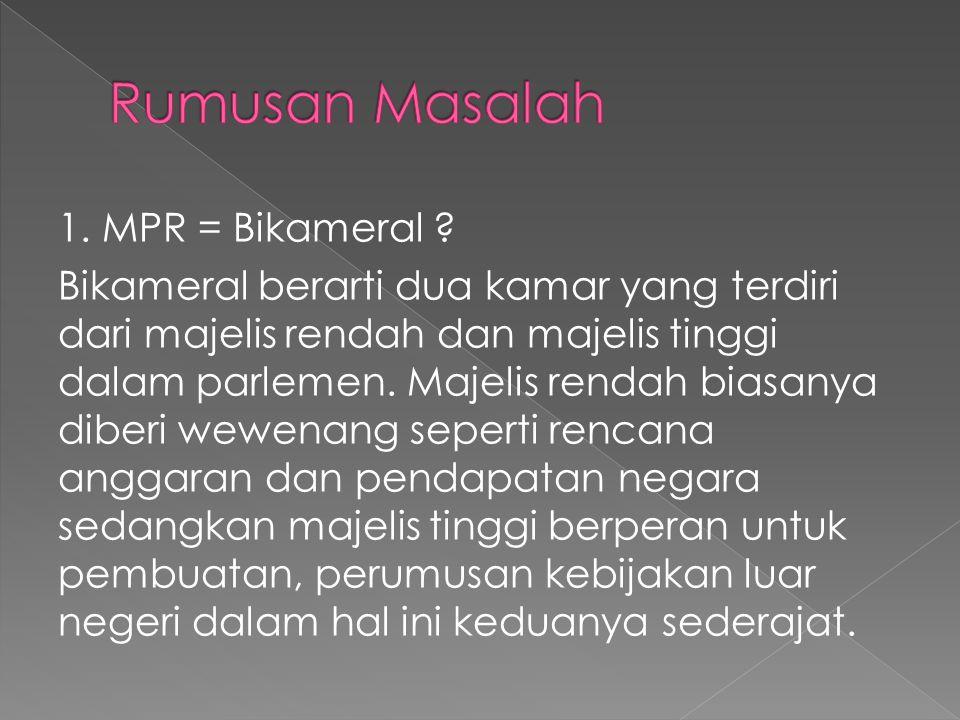 1. MPR = Bikameral ? Bikameral berarti dua kamar yang terdiri dari majelis rendah dan majelis tinggi dalam parlemen. Majelis rendah biasanya diberi we