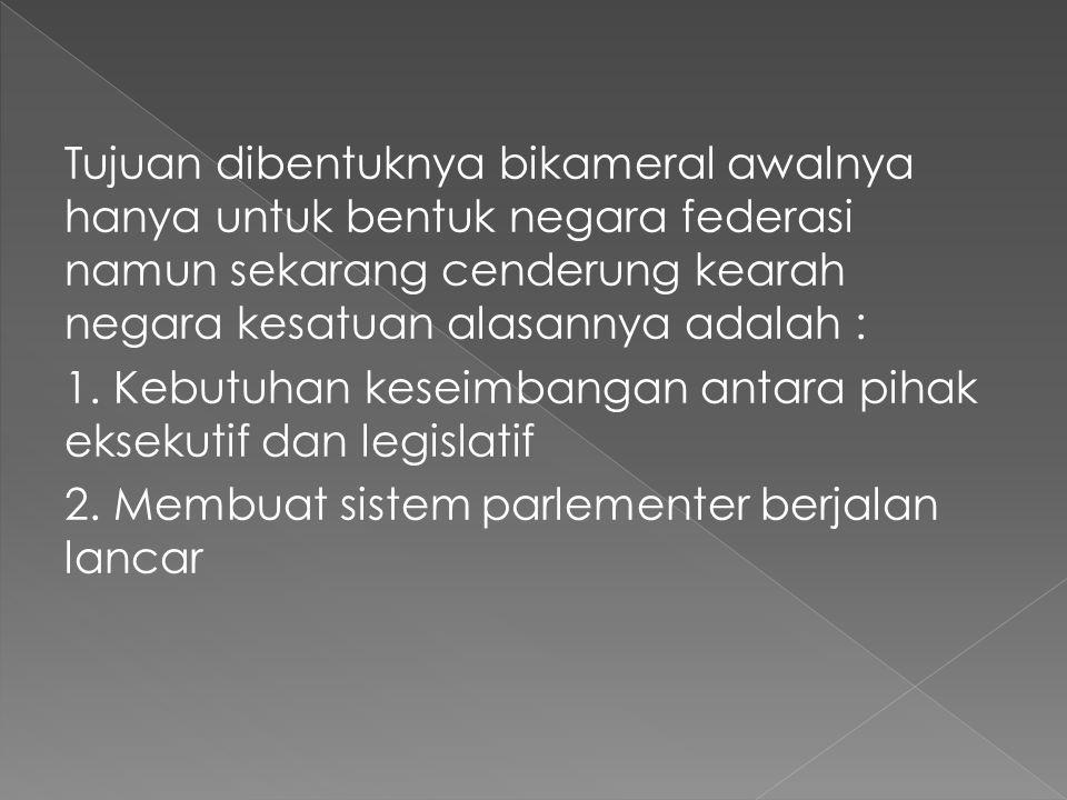 Tujuan dibentuknya bikameral awalnya hanya untuk bentuk negara federasi namun sekarang cenderung kearah negara kesatuan alasannya adalah : 1.