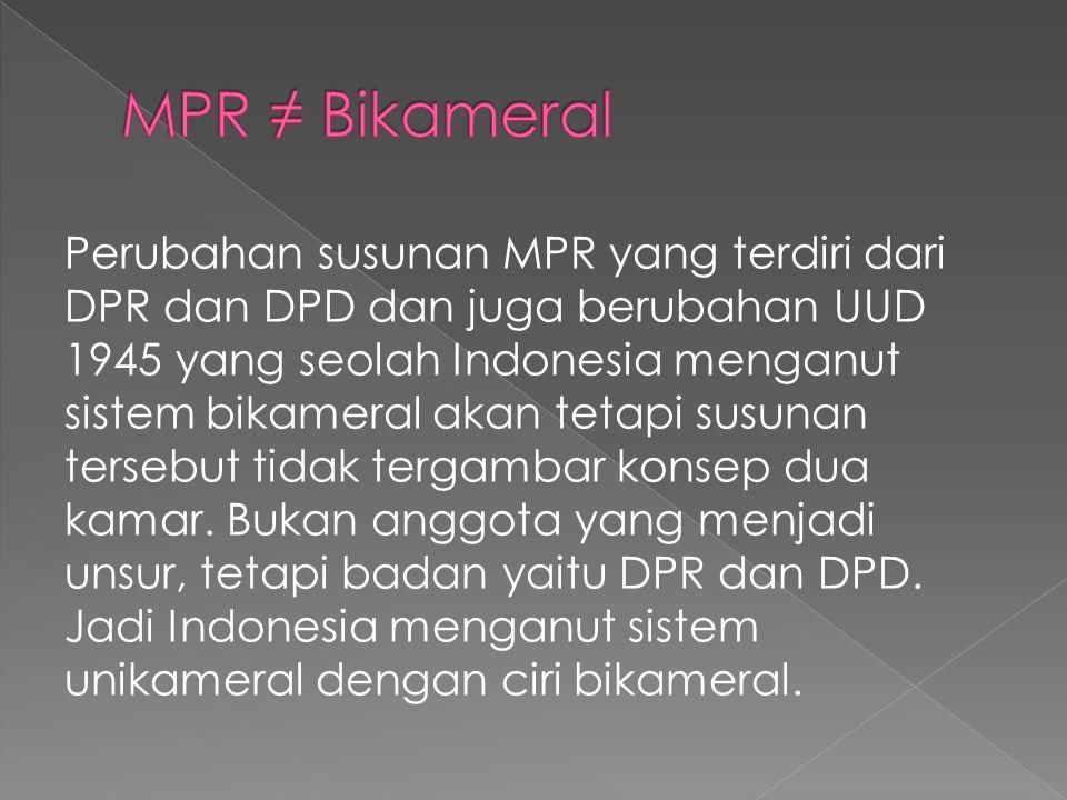 Perubahan susunan MPR yang terdiri dari DPR dan DPD dan juga berubahan UUD 1945 yang seolah Indonesia menganut sistem bikameral akan tetapi susunan te