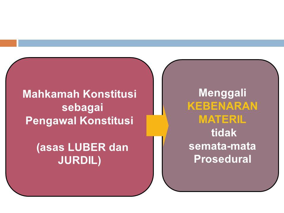 Mahkamah Konstitusi sebagai Pengawal Konstitusi (asas LUBER dan JURDIL) Menggali KEBENARAN MATERIL tidak semata-mata Prosedural