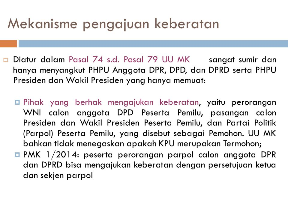 Mekanisme pengajuan keberatan  Diatur dalam Pasal 74 s.d. Pasal 79 UU MK sangat sumir dan hanya menyangkut PHPU Anggota DPR, DPD, dan DPRD serta PHPU