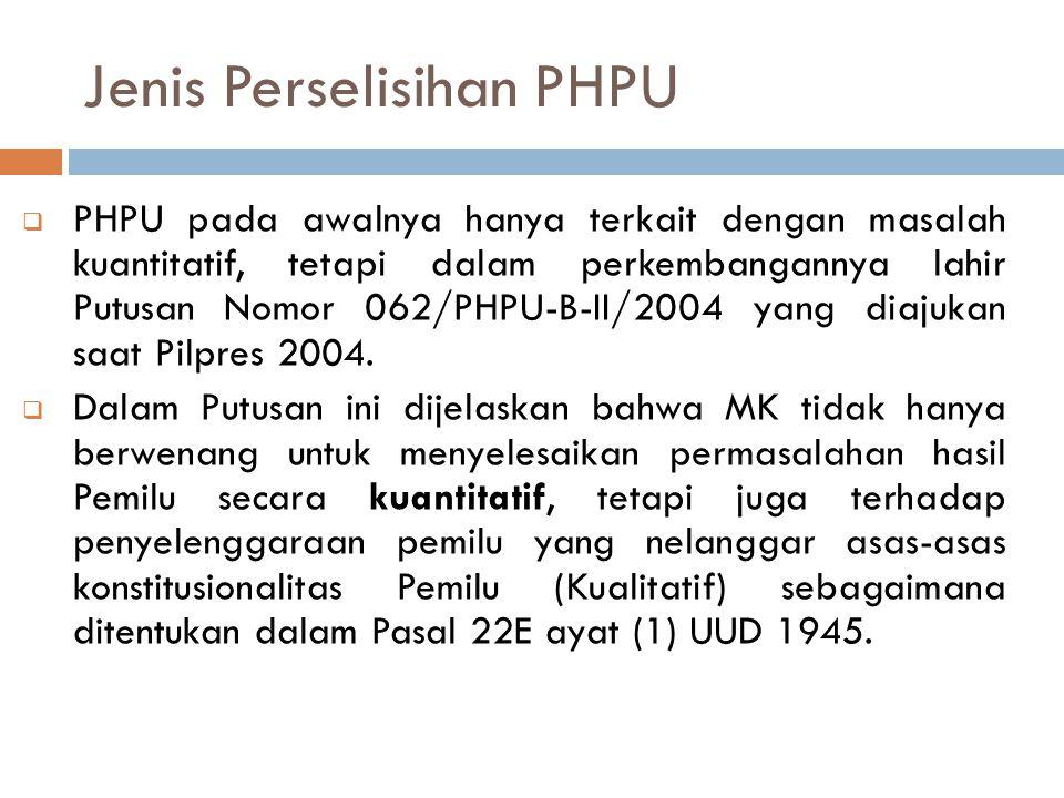 Jenis Perselisihan PHPU  PHPU pada awalnya hanya terkait dengan masalah kuantitatif, tetapi dalam perkembangannya lahir Putusan Nomor 062/PHPU-B-II/2