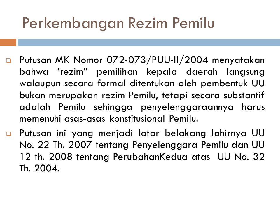 """Perkembangan Rezim Pemilu  Putusan MK Nomor 072-073/PUU-II/2004 menyatakan bahwa 'rezim"""" pemilihan kepala daerah langsung walaupun secara formal dite"""