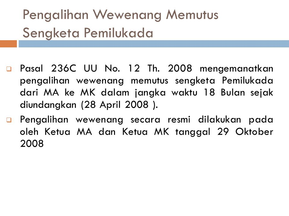 Pengalihan Wewenang Memutus Sengketa Pemilukada  Pasal 236C UU No. 12 Th. 2008 mengemanatkan pengalihan wewenang memutus sengketa Pemilukada dari MA