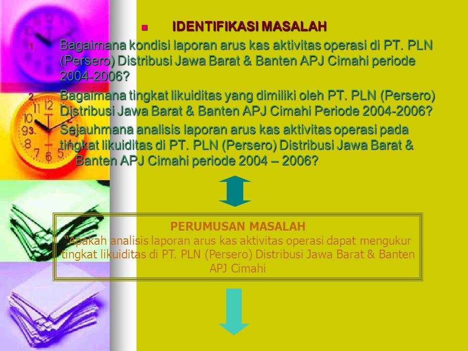 IDENTIFIKASI MASALAH IDENTIFIKASI MASALAH 1. Bagaimana kondisi laporan arus kas aktivitas operasi di PT. PLN (Persero) Distribusi Jawa Barat & Banten