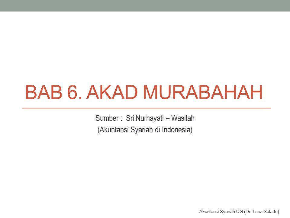 Akuntansi Syariah UG (Dr. Lana Sularto) BAB 6. AKAD MURABAHAH Sumber : Sri Nurhayati – Wasilah (Akuntansi Syariah di Indonesia)
