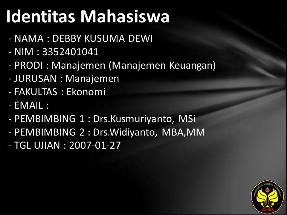 Identitas Mahasiswa - NAMA : DEBBY KUSUMA DEWI - NIM : 3352401041 - PRODI : Manajemen (Manajemen Keuangan) - JURUSAN : Manajemen - FAKULTAS : Ekonomi - EMAIL : - PEMBIMBING 1 : Drs.Kusmuriyanto, MSi - PEMBIMBING 2 : Drs.Widiyanto, MBA,MM - TGL UJIAN : 2007-01-27
