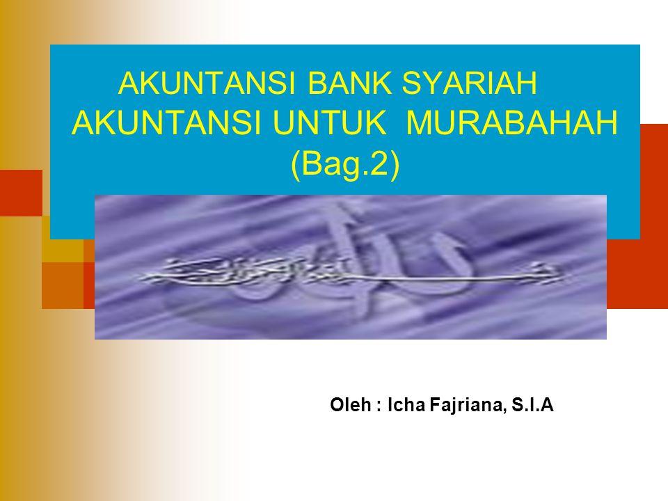 AKUNTANSI UNTUK MURABAHAH (Bag.2) AKUNTANSI BANK SYARIAH Oleh : Icha Fajriana, S.I.A