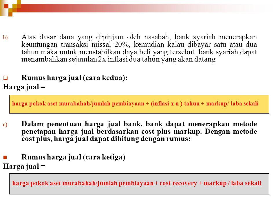 b) Atas dasar dana yang dipinjam oleh nasabah, bank syariah menerapkan keuntungan transaksi missal 20%, kemudian kalau dibayar satu atau dua tahun mak