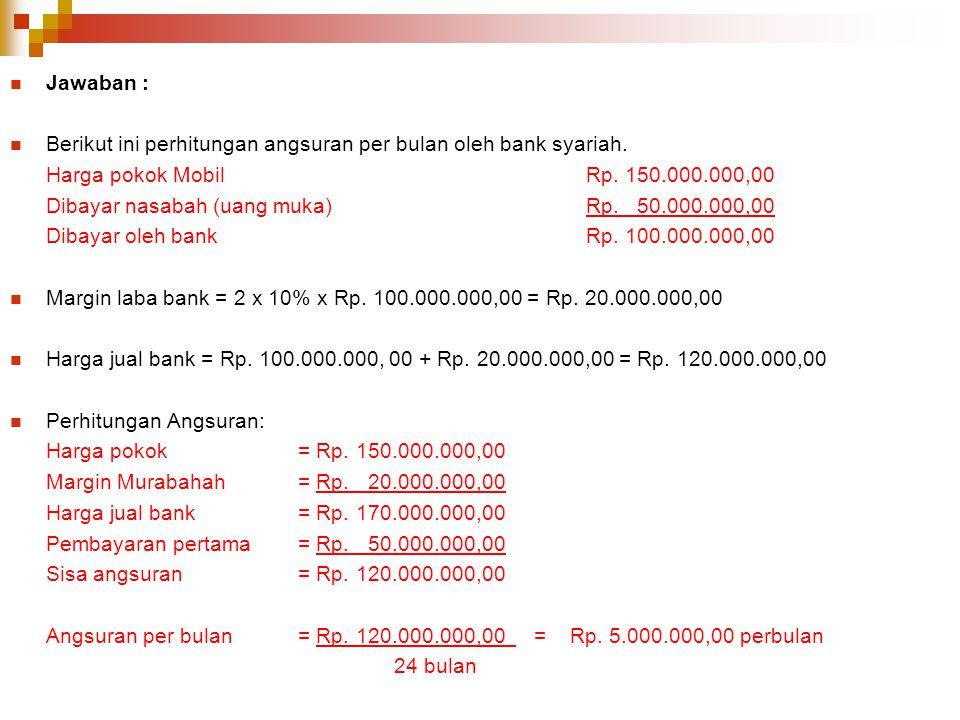 Jawaban : Berikut ini perhitungan angsuran per bulan oleh bank syariah. Harga pokok MobilRp. 150.000.000,00 Dibayar nasabah (uang muka)Rp. 50.000.000,