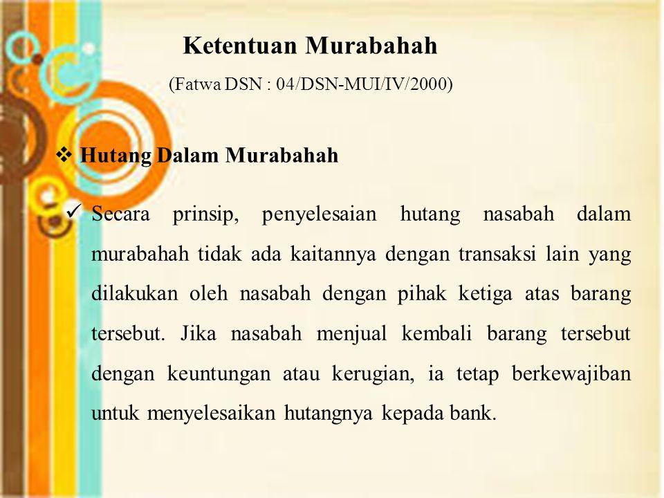 Ketentuan Murabahah (Fatwa DSN : 04/DSN-MUI/IV/2000)  Hutang Dalam Murabahah Secara prinsip, penyelesaian hutang nasabah dalam murabahah tidak ada kaitannya dengan transaksi lain yang dilakukan oleh nasabah dengan pihak ketiga atas barang tersebut.