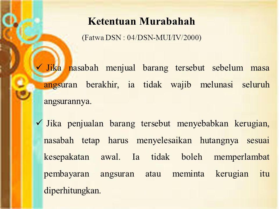 Ketentuan Murabahah (Fatwa DSN : 04/DSN-MUI/IV/2000) Jika nasabah menjual barang tersebut sebelum masa angsuran berakhir, ia tidak wajib melunasi seluruh angsurannya.