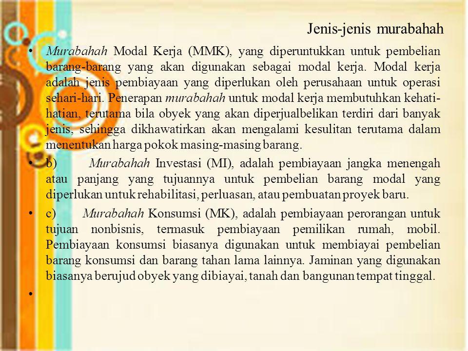 Jenis-jenis murabahah Murabahah Modal Kerja (MMK), yang diperuntukkan untuk pembelian barang-barang yang akan digunakan sebagai modal kerja. Modal ker