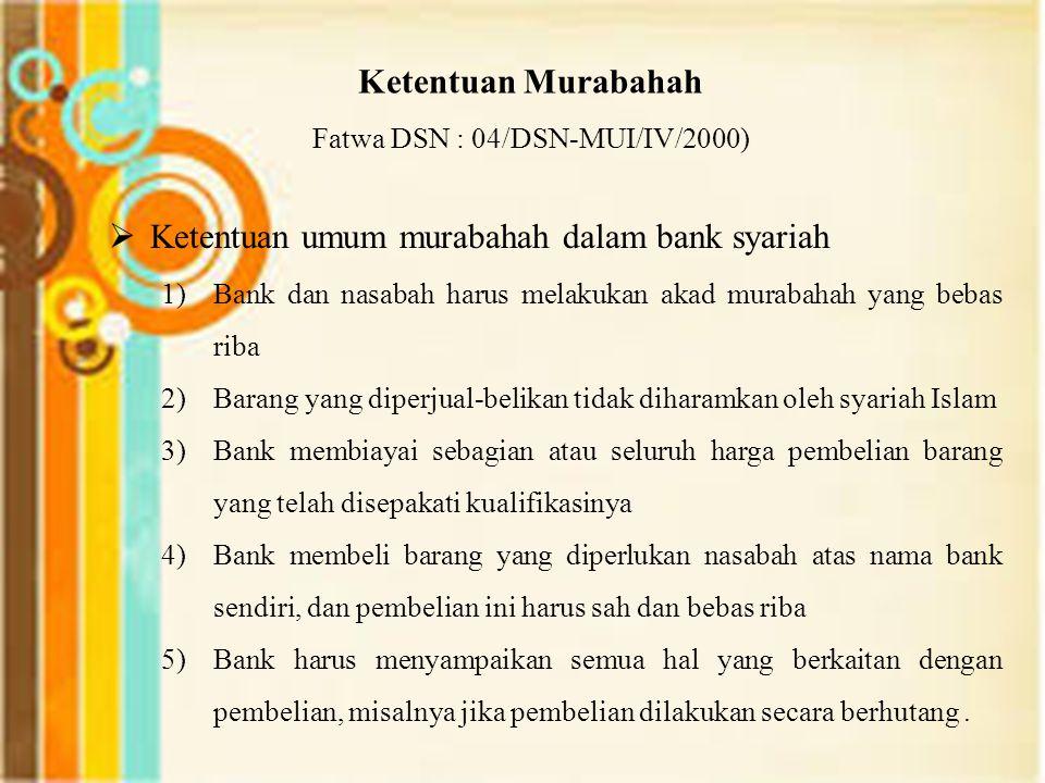 Ketentuan Murabahah Fatwa DSN : 04/DSN-MUI/IV/2000)  Ketentuan umum murabahah dalam bank syariah 1)Bank dan nasabah harus melakukan akad murabahah ya