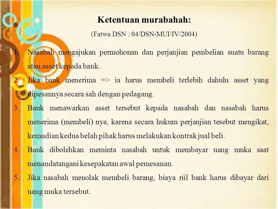 Ketentuan murabahah: (Fatwa DSN : 04/DSN-MUI/IV/2004) 1.Nasabah mengajukan permohonan dan perjanjian pembelian suatu barang atau asset kepada bank. 2.