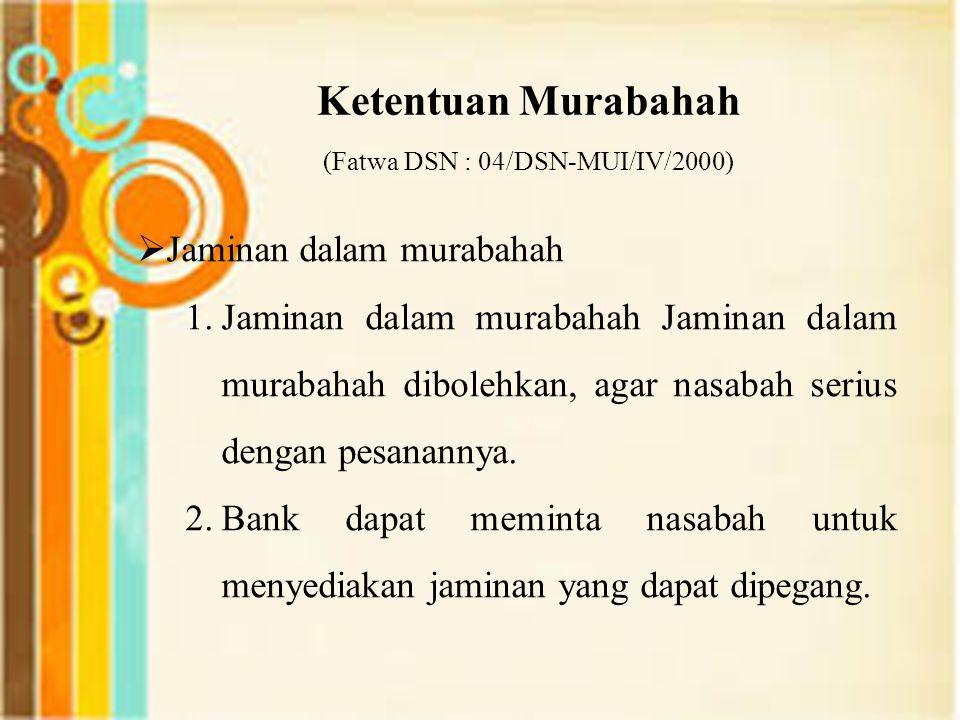 Ketentuan Murabahah (Fatwa DSN : 04/DSN-MUI/IV/2000)  Jaminan dalam murabahah 1.Jaminan dalam murabahah Jaminan dalam murabahah dibolehkan, agar nasa