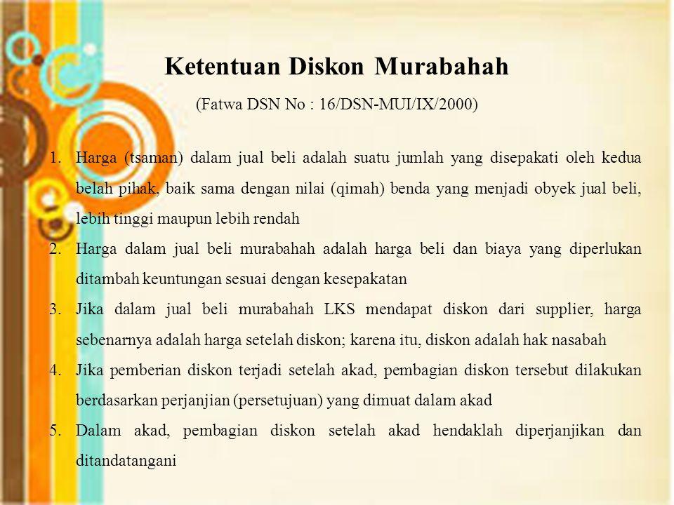 Ketentuan Diskon Murabahah (Fatwa DSN No : 16/DSN-MUI/IX/2000) 1.Harga (tsaman) dalam jual beli adalah suatu jumlah yang disepakati oleh kedua belah p