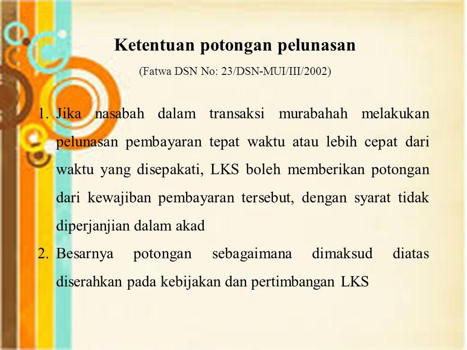 Ketentuan potongan pelunasan (Fatwa DSN No: 23/DSN-MUI/III/2002) 1.Jika nasabah dalam transaksi murabahah melakukan pelunasan pembayaran tepat waktu a