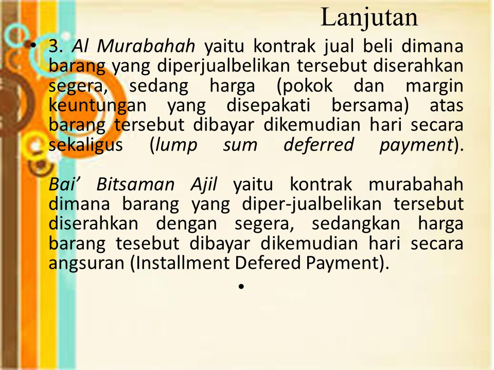 Lanjutan 3. Al Murabahah yaitu kontrak jual beli dimana barang yang diperjualbelikan tersebut diserahkan segera, sedang harga (pokok dan margin keuntu