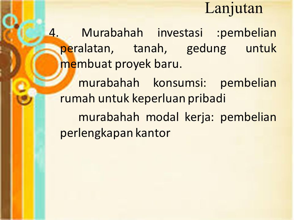 Lanjutan 4. Murabahah investasi :pembelian peralatan, tanah, gedung untuk membuat proyek baru. murabahah konsumsi: pembelian rumah untuk keperluan pri
