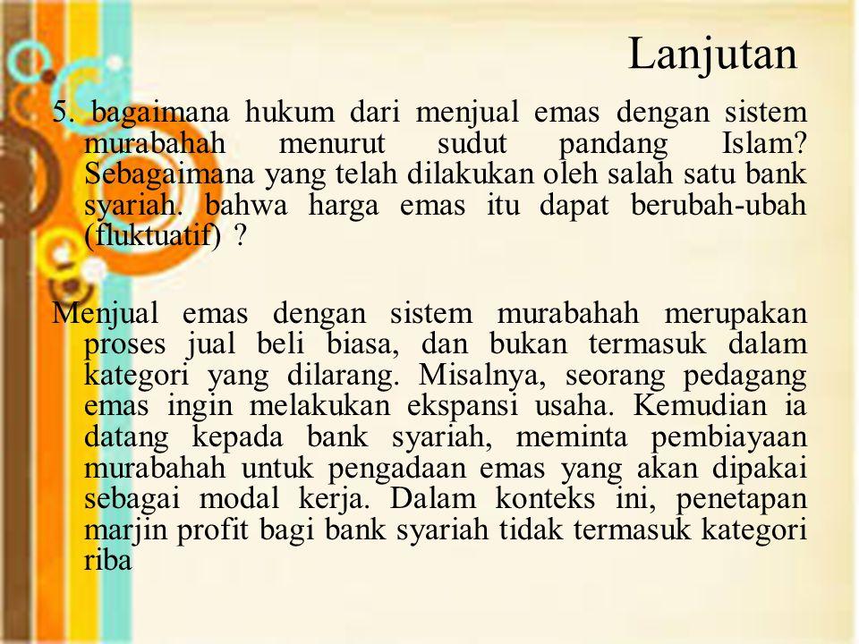 Lanjutan 5. bagaimana hukum dari menjual emas dengan sistem murabahah menurut sudut pandang Islam? Sebagaimana yang telah dilakukan oleh salah satu ba