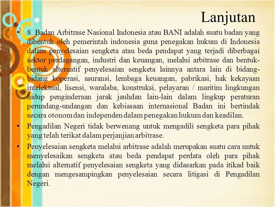 Lanjutan 8. Badan Arbitrase Nasional Indonesia atau BANI adalah suatu badan yang dibentuk oleh pemerintah indonesia guna penegakan hukum di Indonesia
