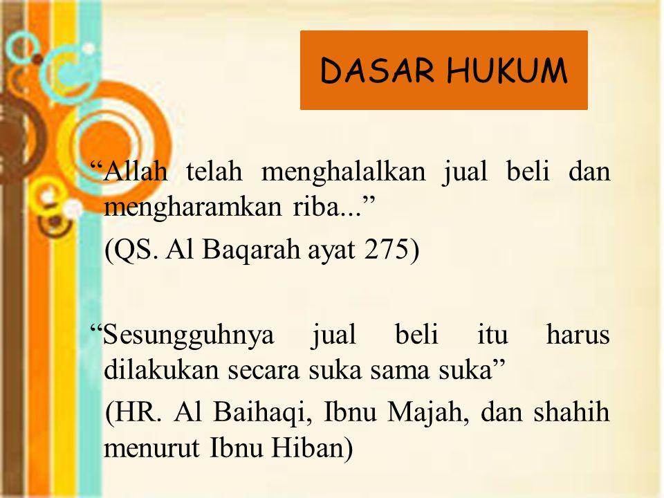 "DASAR HUKUM ""Allah telah menghalalkan jual beli dan mengharamkan riba..."" (QS. Al Baqarah ayat 275) ""Sesungguhnya jual beli itu harus dilakukan secara"