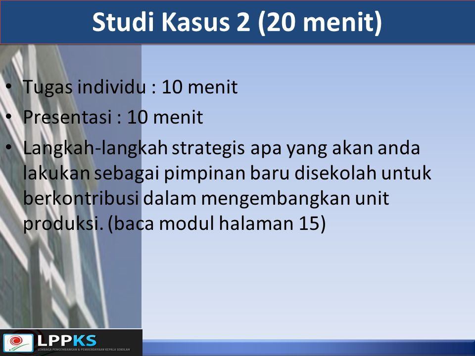 Studi Kasus 2 (20 menit) Tugas individu : 10 menit Presentasi : 10 menit Langkah-langkah strategis apa yang akan anda lakukan sebagai pimpinan baru di