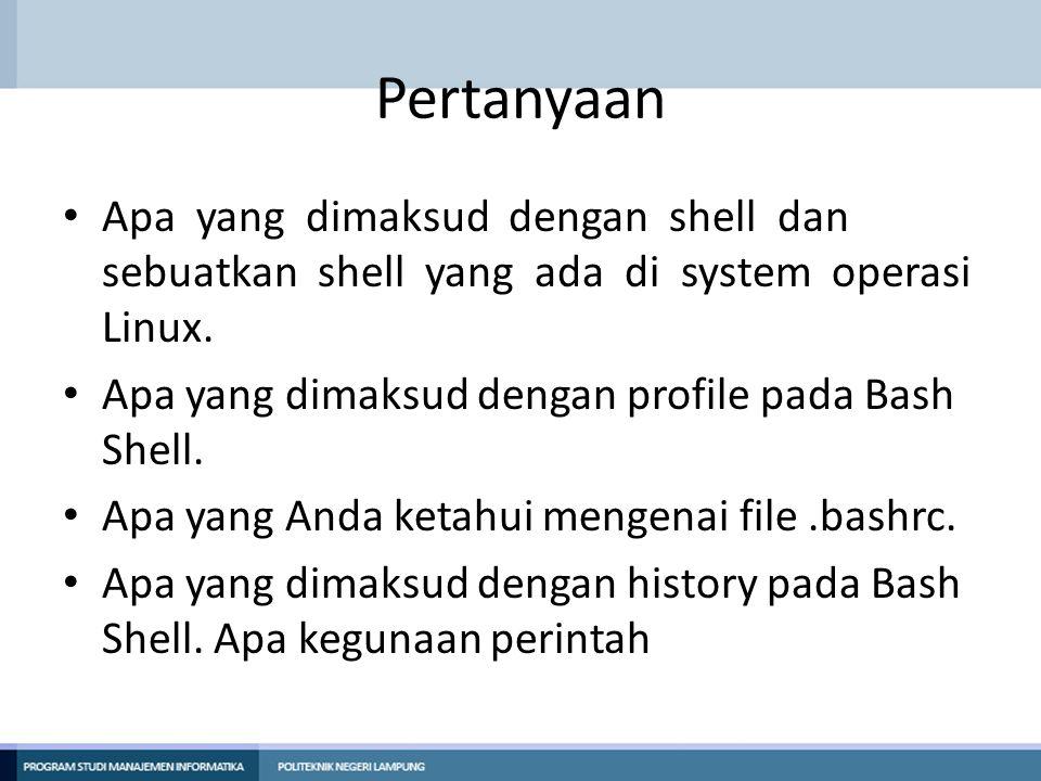 Pertanyaan Apa yang dimaksud dengan shell dan sebuatkan shell yang ada di system operasi Linux. Apa yang dimaksud dengan profile pada Bash Shell. Apa