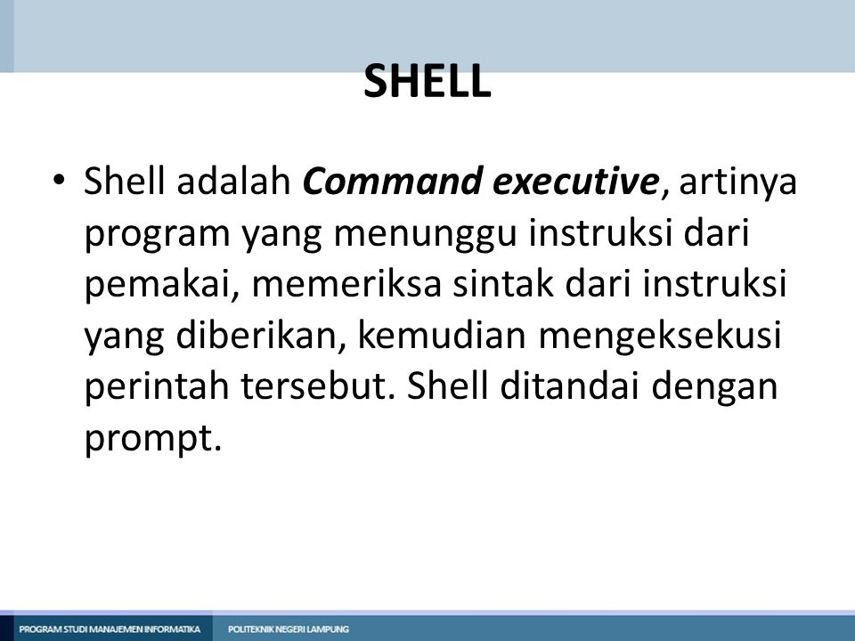 SHELL Shell adalah Command executive, artinya program yang menunggu instruksi dari pemakai, memeriksa sintak dari instruksi yang diberikan, kemudian m