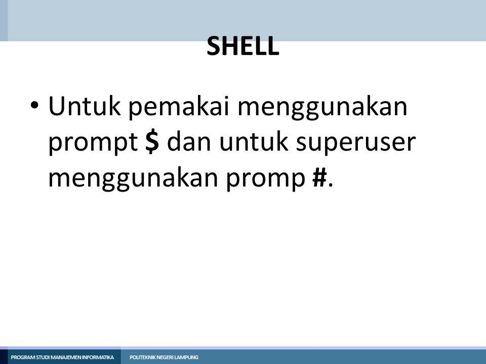 SHELL Untuk pemakai menggunakan prompt $ dan untuk superuser menggunakan promp #.