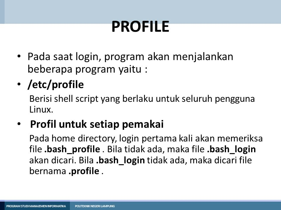 PROFILE.bashrc File ini akan dieksekusi untuk perpindahan dari satu shell ke shell yang lain melalui instruksi su..bash_logout Pada saat logout, maka bash akan mencari file.bash_logout.