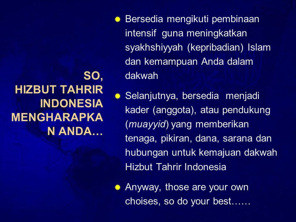 SO, HIZBUT TAHRIR INDONESIA MENGHARAPKA N ANDA…  Bersedia mengikuti pembinaan intensif guna meningkatkan syakhshiyyah (kepribadian) Islam dan kemampuan Anda dalam dakwah  Selanjutnya, bersedia menjadi kader (anggota), atau pendukung (muayyid) yang memberikan tenaga, pikiran, dana, sarana dan hubungan untuk kemajuan dakwah Hizbut Tahrir Indonesia  Anyway, those are your own choises, so do your best……