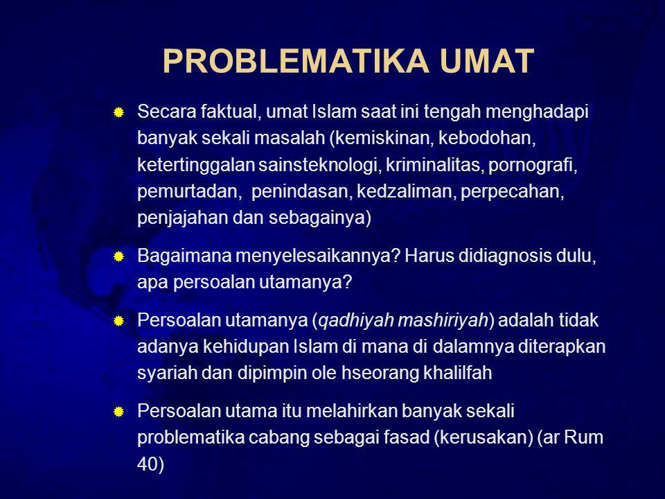 PROBLEMATIKA UMAT  Secara faktual, umat Islam saat ini tengah menghadapi banyak sekali masalah (kemiskinan, kebodohan, ketertinggalan sainsteknologi, kriminalitas, pornografi, pemurtadan, penindasan, kedzaliman, perpecahan, penjajahan dan sebagainya)  Bagaimana menyelesaikannya.