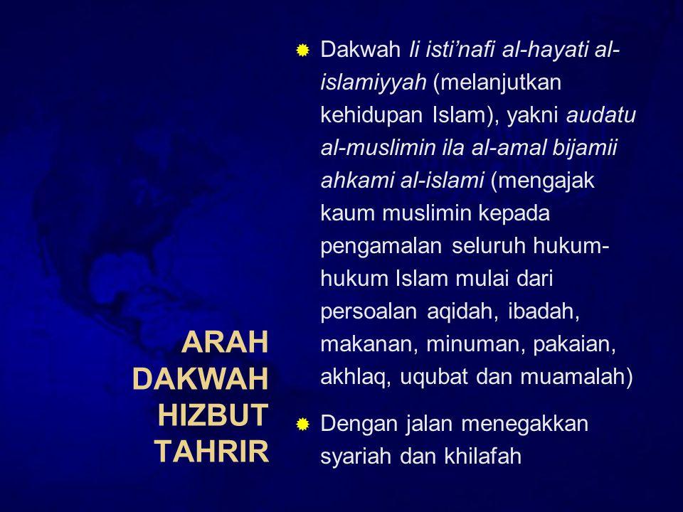 ARAH DAKWAH HIZBUT TAHRIR  Dakwah li isti'nafi al-hayati al- islamiyyah (melanjutkan kehidupan Islam), yakni audatu al-muslimin ila al-amal bijamii ahkami al-islami (mengajak kaum muslimin kepada pengamalan seluruh hukum- hukum Islam mulai dari persoalan aqidah, ibadah, makanan, minuman, pakaian, akhlaq, uqubat dan muamalah)  Dengan jalan menegakkan syariah dan khilafah